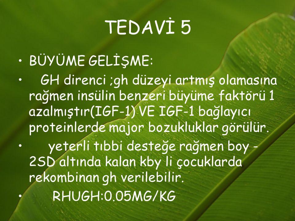 TEDAVİ 5 BÜYÜME GELİŞME: GH direnci ;gh düzeyi artmış olamasına rağmen insülin benzeri büyüme faktörü 1 azalmıştır(IGF-1) VE IGF-1 bağlayıcı proteinle