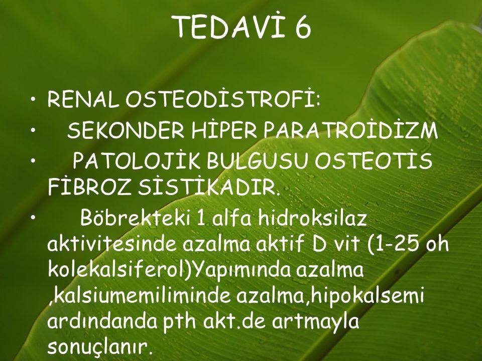 TEDAVİ 6 RENAL OSTEODİSTROFİ: SEKONDER HİPER PARATROİDİZM PATOLOJİK BULGUSU OSTEOTİS FİBROZ SİSTİKADIR. Böbrekteki 1 alfa hidroksilaz aktivitesinde az