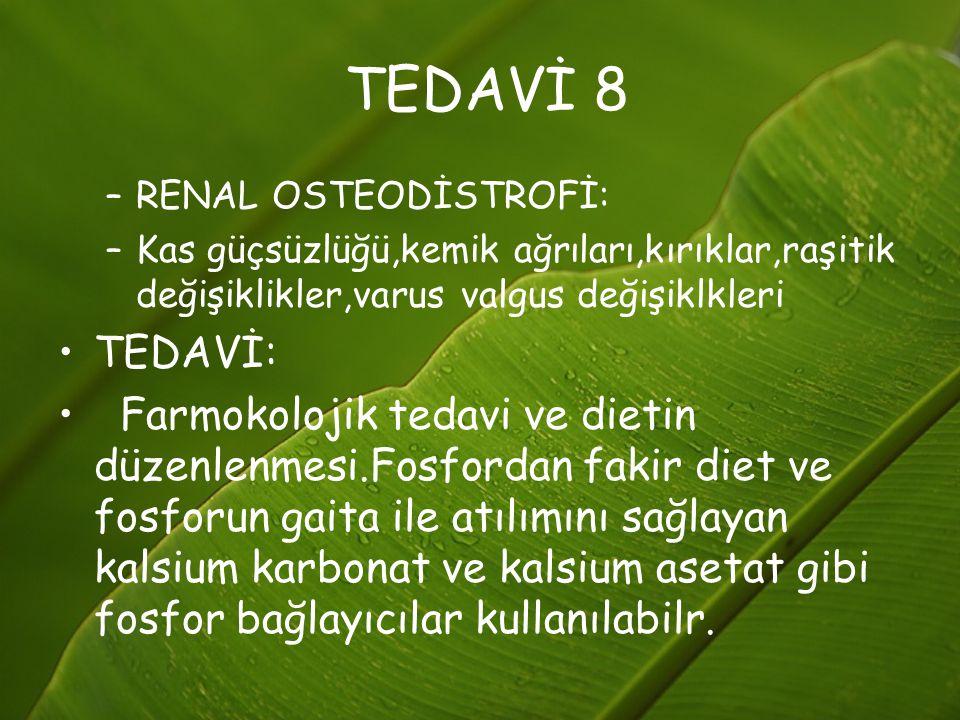 TEDAVİ 8 –RENAL OSTEODİSTROFİ: –Kas güçsüzlüğü,kemik ağrıları,kırıklar,raşitik değişiklikler,varus valgus değişiklkleri TEDAVİ: Farmokolojik tedavi ve