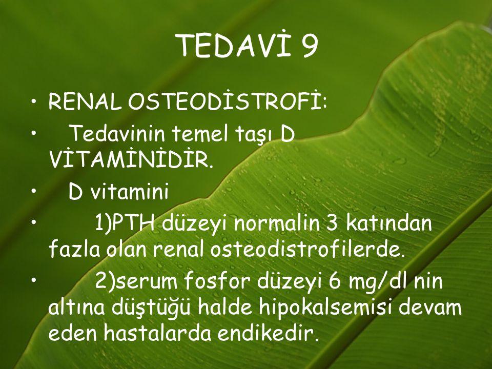 TEDAVİ 9 RENAL OSTEODİSTROFİ: Tedavinin temel taşı D VİTAMİNİDİR. D vitamini 1)PTH düzeyi normalin 3 katından fazla olan renal osteodistrofilerde. 2)s