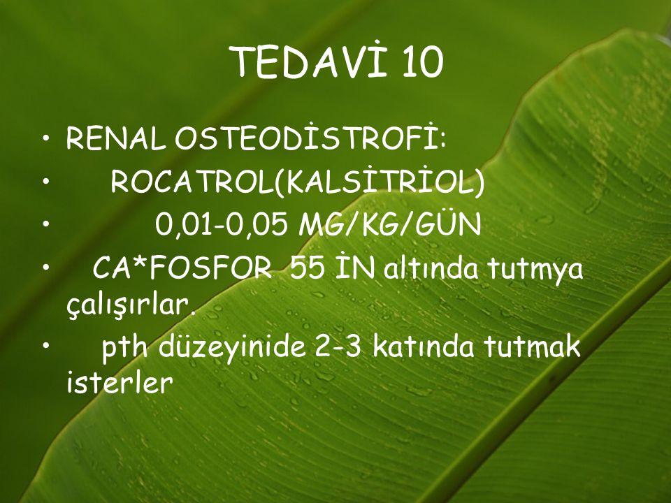 TEDAVİ 10 RENAL OSTEODİSTROFİ: ROCATROL(KALSİTRİOL) 0,01-0,05 MG/KG/GÜN CA*FOSFOR 55 İN altında tutmya çalışırlar. pth düzeyinide 2-3 katında tutmak i