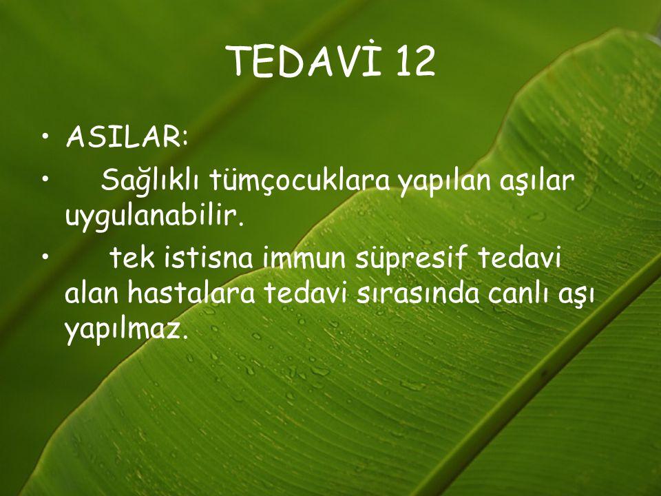 TEDAVİ 12 ASILAR: Sağlıklı tümçocuklara yapılan aşılar uygulanabilir. tek istisna immun süpresif tedavi alan hastalara tedavi sırasında canlı aşı yapı