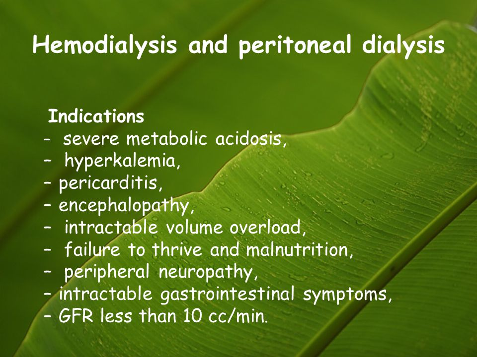 Hemodialysis and peritoneal dialysis Indications – severe metabolic acidosis, – hyperkalemia, –pericarditis, –encephalopathy, – intractable volume ove