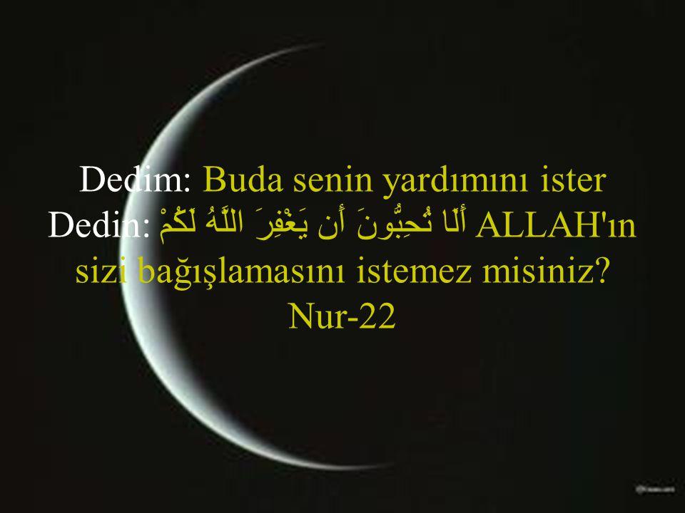 Dedim: Buda senin yardımını ister Dedin: أَلَا تُحِبُّونَ أَن يَغْفِرَ اللَّهُ لَكُمْ ALLAH'ın sizi bağışlamasını istemez misiniz? Nur-22