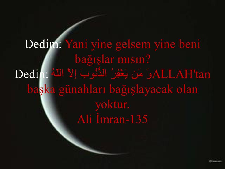 Dedim: Yani yine gelsem yine beni bağışlar mısın? Dedin: وَ مَن يَغْفِرُ الذُّنُوبَ إِلاَّ اللّهُALLAH'tan başka günahları bağışlayacak olan yoktur. A