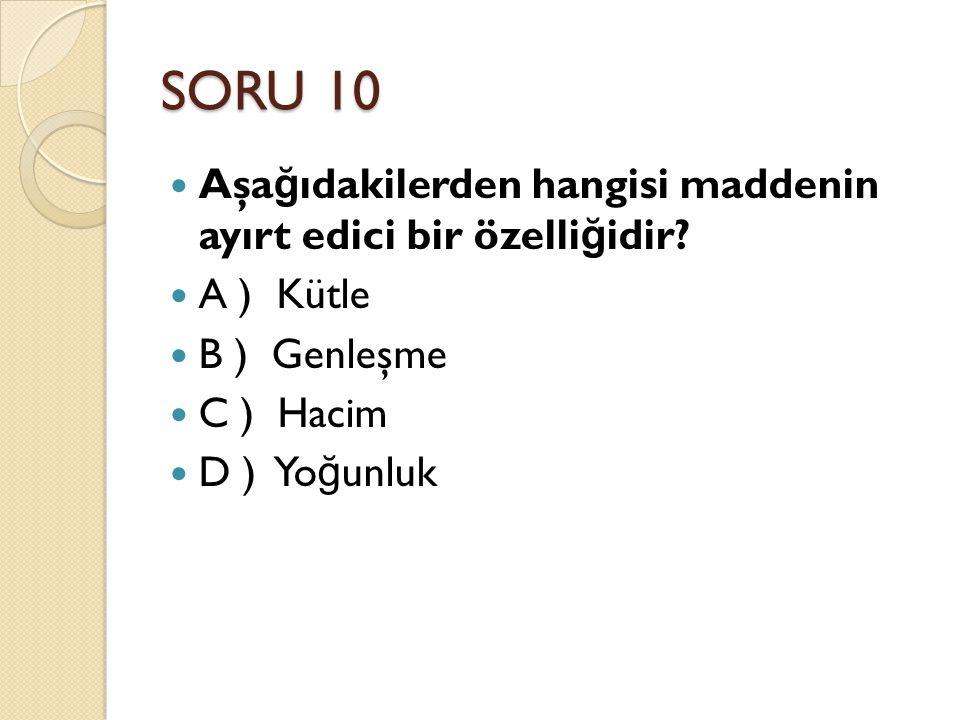 SORU 10 Aşa ğ ıdakilerden hangisi maddenin ayırt edici bir özelli ğ idir? A ) Kütle B ) Genleşme C ) Hacim D ) Yo ğ unluk
