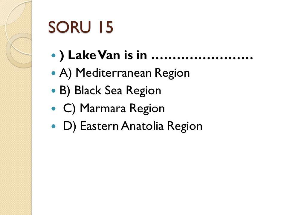 SORU 15 ) Lake Van is in …………………… A) Mediterranean Region B) Black Sea Region C) Marmara Region D) Eastern Anatolia Region