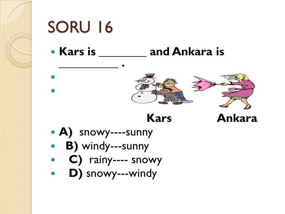 SORU 16 Kars is ________ and Ankara is __________. Kars Ankara A) snowy----sunny B) windy---sunny C) rainy---- snowy D) snowy---windy