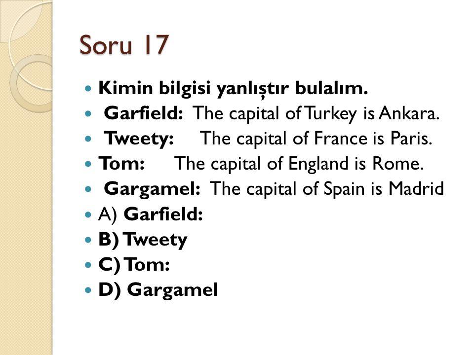 Soru 17 Kimin bilgisi yanlıştır bulalım. Garfield: The capital of Turkey is Ankara. Tweety: The capital of France is Paris. Tom:The capital of England