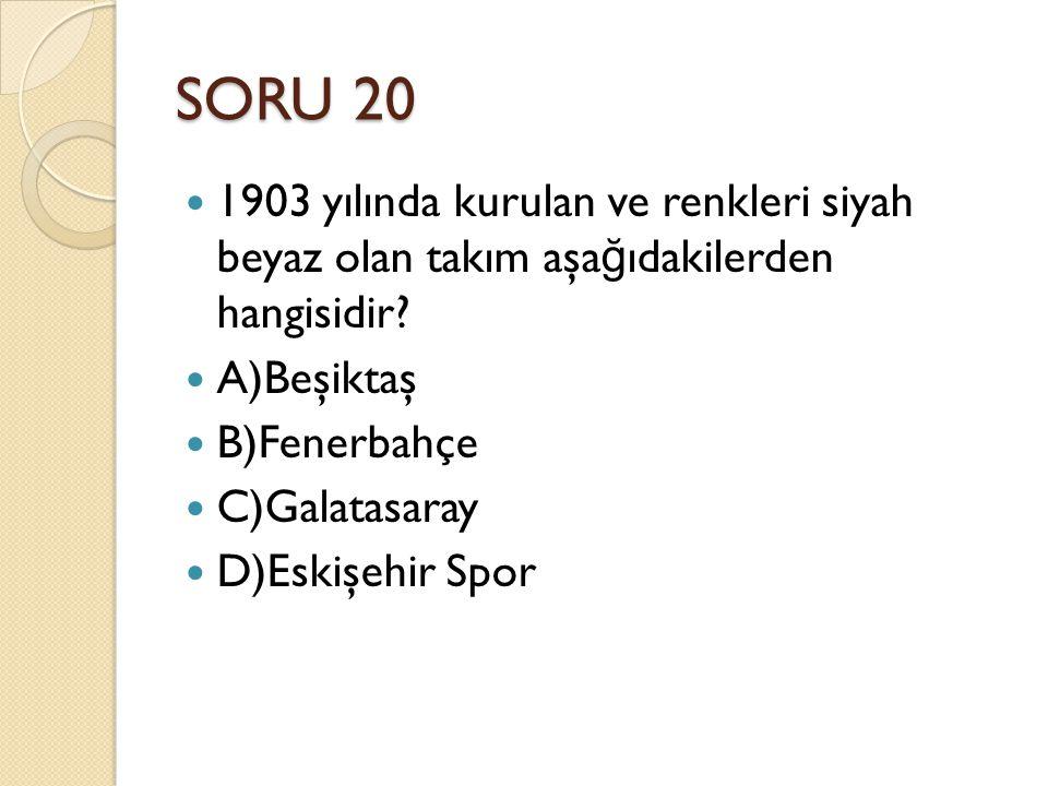 SORU 20 1903 yılında kurulan ve renkleri siyah beyaz olan takım aşa ğ ıdakilerden hangisidir? A)Beşiktaş B)Fenerbahçe C)Galatasaray D)Eskişehir Spor