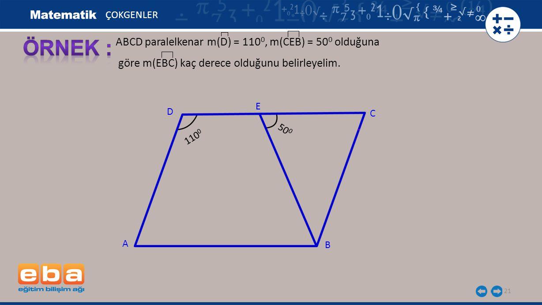 21 ABCD paralelkenar m(D) = 110 0, m(CEB) = 50 0 olduğuna göre m(EBC) kaç derece olduğunu belirleyelim.