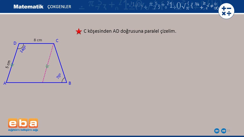 33 ÇOKGENLER C köşesinden AD doğrusuna paralel çizelim. A C B D 140 0 8 cm 5 cm 70 0