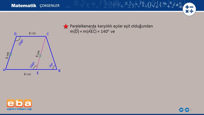 35 ÇOKGENLER Paralelkenarda karşılıklı açılar eşit olduğundan m(D) = m(AEC) = 140 0 ve A C B D 140 0 8 cm 5 cm 8 cm 5 cm E 140 0 70 0