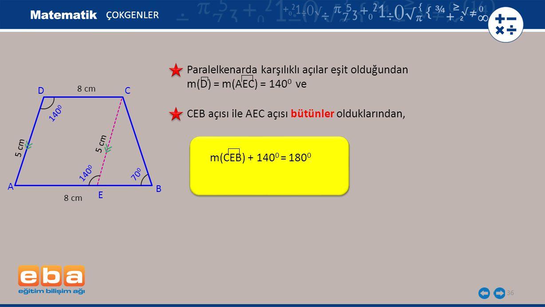 36 ÇOKGENLER Paralelkenarda karşılıklı açılar eşit olduğundan m(D) = m(AEC) = 140 0 ve m(CEB) + 140 0 = 180 0 A C B D 140 0 CEB açısı ile AEC açısı bütünler olduklarından, 8 cm 5 cm 8 cm 5 cm E 140 0 70 0