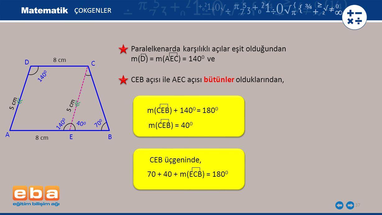 37 ÇOKGENLER Paralelkenarda karşılıklı açılar eşit olduğundan m(D) = m(AEC) = 140 0 ve m(CEB) + 140 0 = 180 0 A B CEB açısı ile AEC açısı bütünler olduklarından, m(CEB) = 40 0 CEB üçgeninde, 70 + 40 + m(ECB) = 180 0 C D 140 0 8 cm 5 cm 8 cm 5 cm 140 0 40 0 70 0 E
