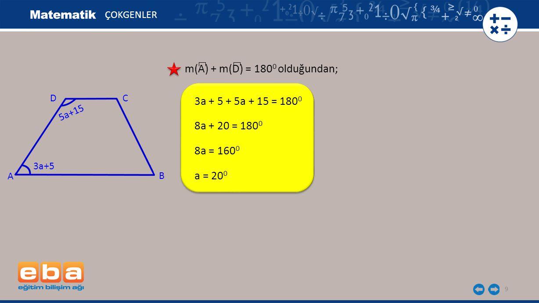 10 ÇOKGENLER m(A) + m(D) = 180 0 olduğundan; 3a + 5 + 5a + 15 = 180 0 8a + 20 = 180 0 8a = 160 0 a = 20 0 m(A) = 3a + 5 = 3.