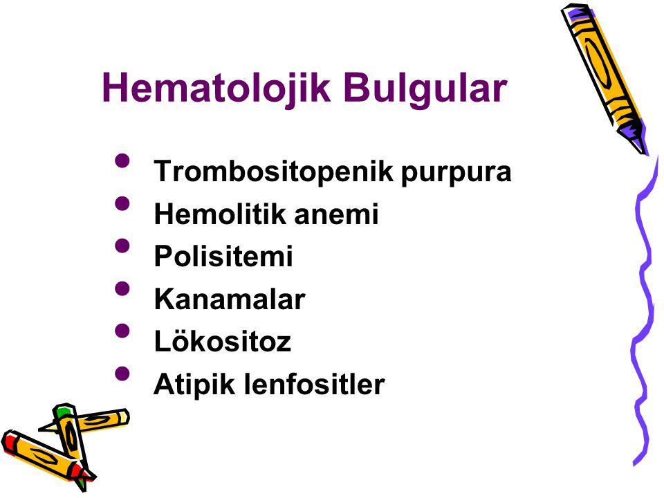 Hematolojik Bulgular Trombositopenik purpura Hemolitik anemi Polisitemi Kanamalar Lökositoz Atipik lenfositler