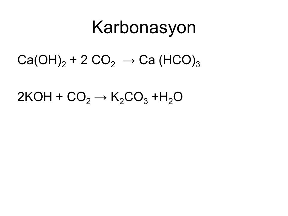 Karbonasyon Ca(OH) 2 + 2 CO 2 → Ca (HCO) 3 2KOH + CO 2 → K 2 CO 3 +H 2 O