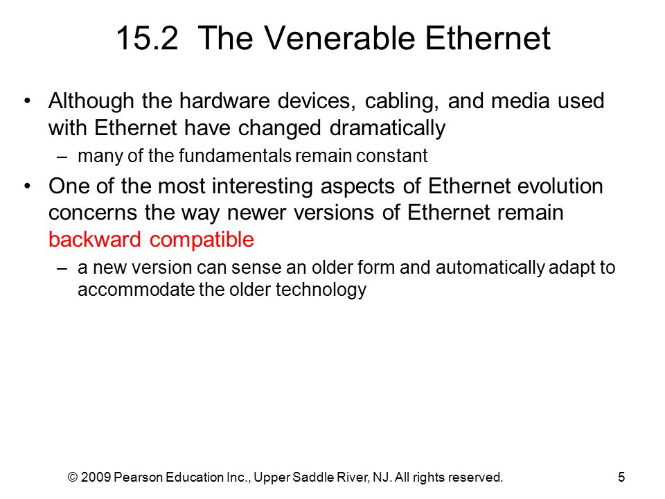 © 2009 Pearson Education Inc., Upper Saddle River, NJ. All rights reserved.5 15.2 The Venerable Ethernet Although the hardware devices, cabling, and m