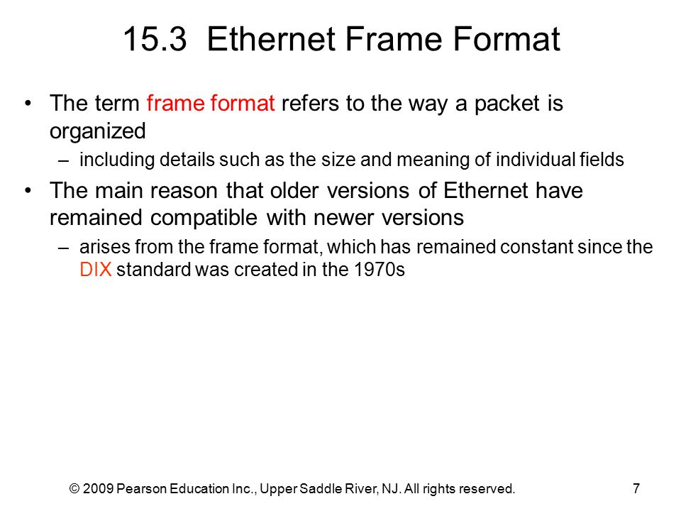 © 2009 Pearson Education Inc., Upper Saddle River, NJ. All rights reserved.7 15.3 Ethernet Frame Format The term frame format refers to the way a pack