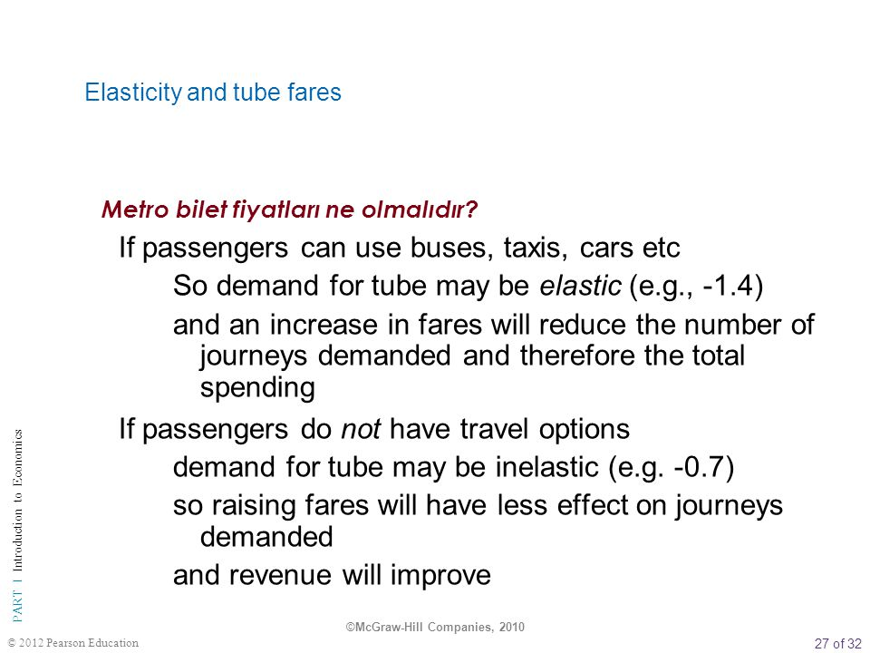 27 of 32 PART I Introduction to Economics © 2012 Pearson Education Elasticity and tube fares If passengers can use buses, taxis, cars etc So demand fo