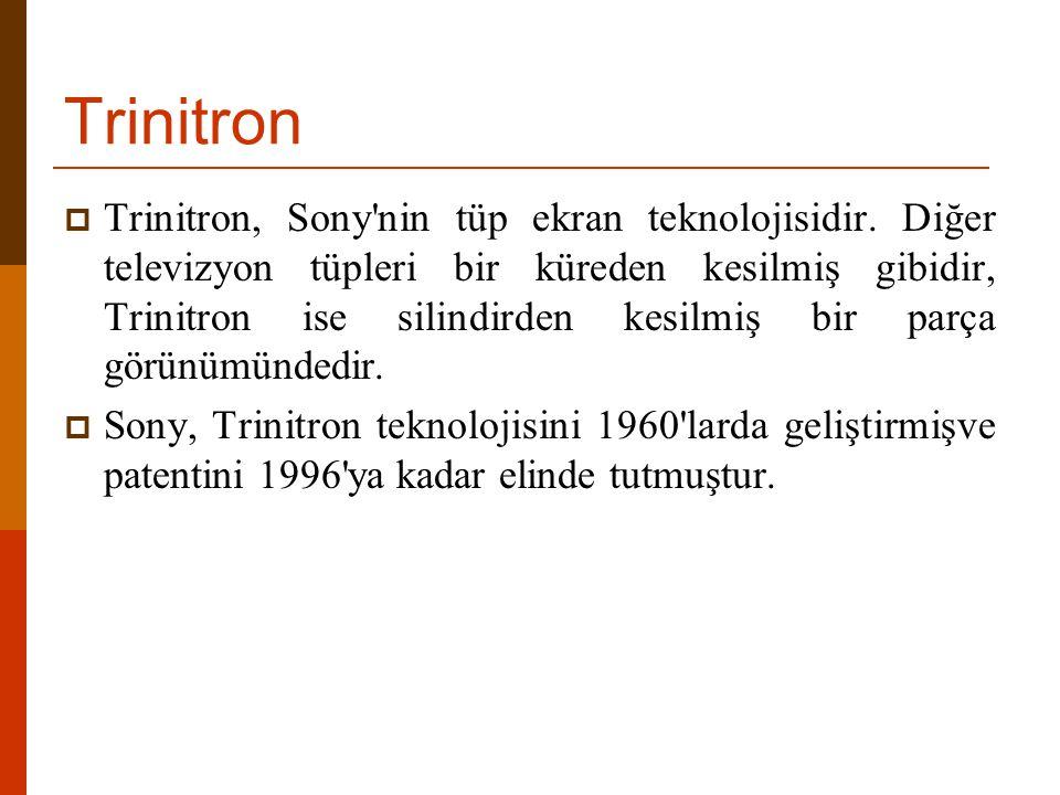 Trinitron  Trinitron, Sony'nin tüp ekran teknolojisidir. Diğer televizyon tüpleri bir küreden kesilmiş gibidir, Trinitron ise silindirden kesilmiş bi