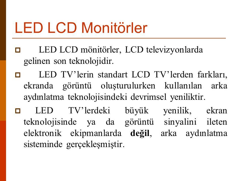 LED LCD Monitörler  LED LCD mönitörler, LCD televizyonlarda gelinen son teknolojidir.  LED TV'lerin standart LCD TV'lerden farkları, ekranda görüntü
