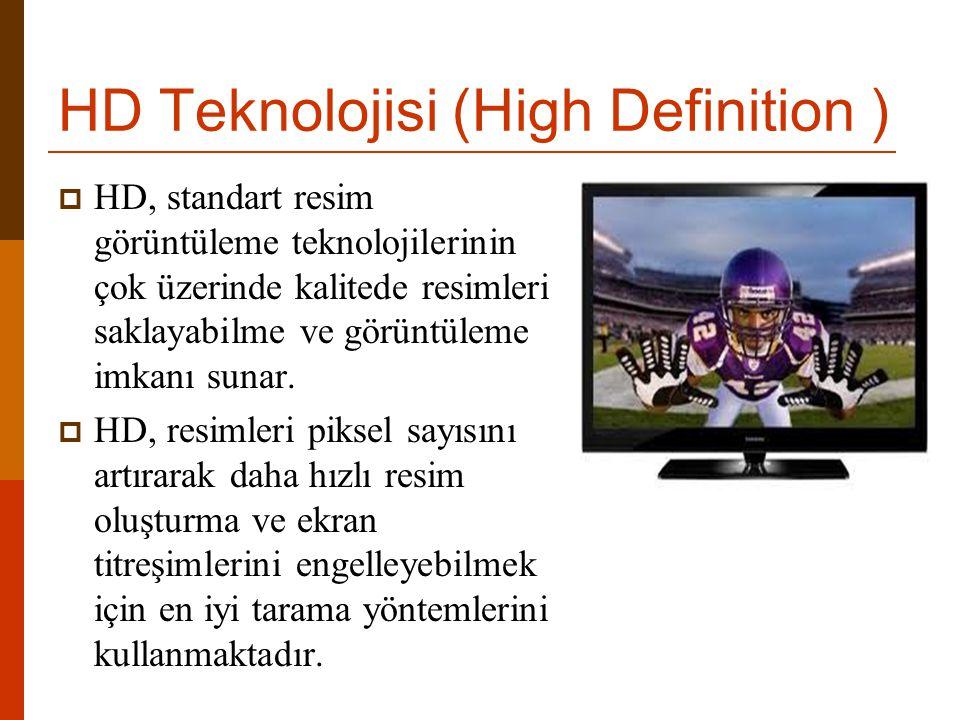 HD Teknolojisi (High Definition )  HD, standart resim görüntüleme teknolojilerinin çok üzerinde kalitede resimleri saklayabilme ve görüntüleme imkanı