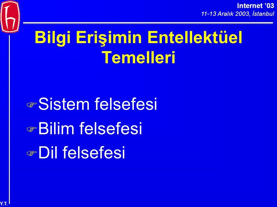 Internet '03 11-13 Aralık 2003, İstanbul Y.T. Bilgi Erişimin Entellektüel Temelleri F Sistem felsefesi F Bilim felsefesi F Dil felsefesi
