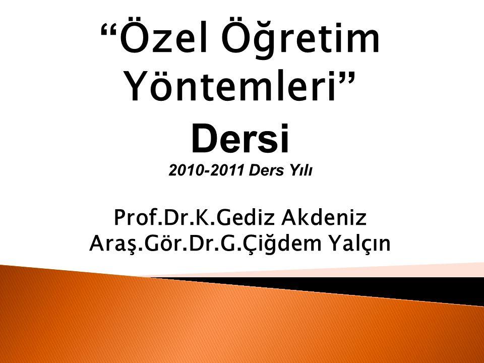 """"""" Özel Öğretim Yöntemleri """" Dersi 2010-2011 Ders Yılı Prof.Dr.K.Gediz Akdeniz Araş.Gör.Dr.G.Çiğdem Yalçın"""