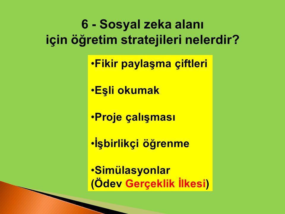 6 - Sosyal zeka alanı için öğretim stratejileri nelerdir? Fikir paylaşma çiftleri Eşli okumak Proje çalışması İşbirlikçi öğrenme Simülasyonlar (Ödev G