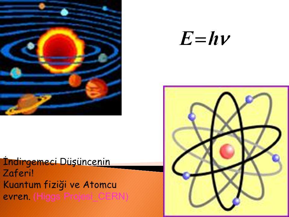 İndirgemeci D üşüncenin Z aferi ! Kuantum fiziği ve Atomcu evren. (Higgs Projesi_CERN)