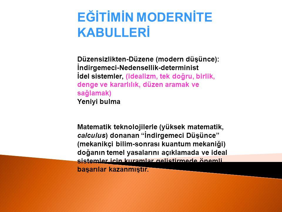 EĞİTİMİN MODERNİTE KABULLERİ Düzensizlikten-Düzene (modern düşünce): İndirgemeci-Nedensellik-determinist İdel sistemler, (idealizm, tek doğru, birlik,