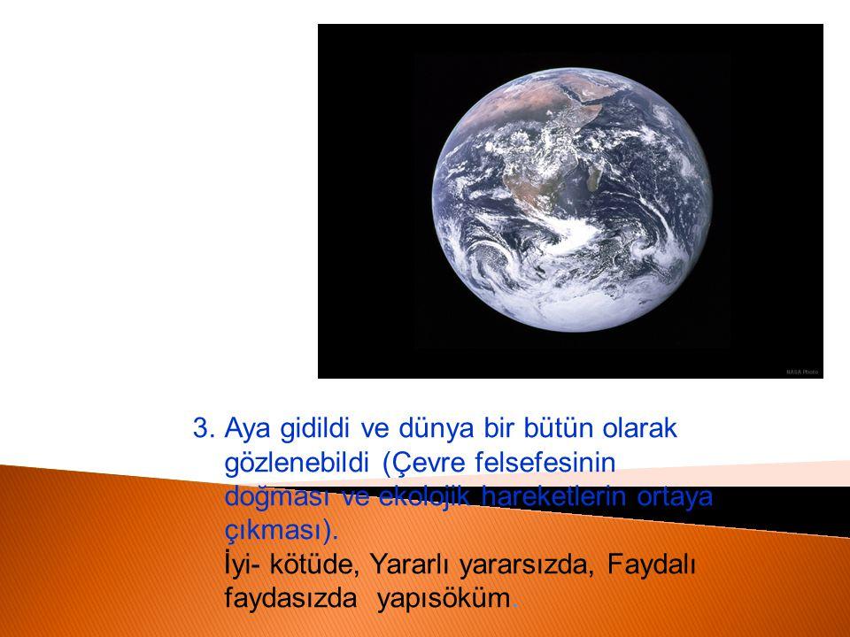 3.Aya gidildi ve dünya bir bütün olarak gözlenebildi (Çevre felsefesinin doğması ve ekolojik hareketlerin ortaya çıkması). İyi- kötüde, Yararlı yarars