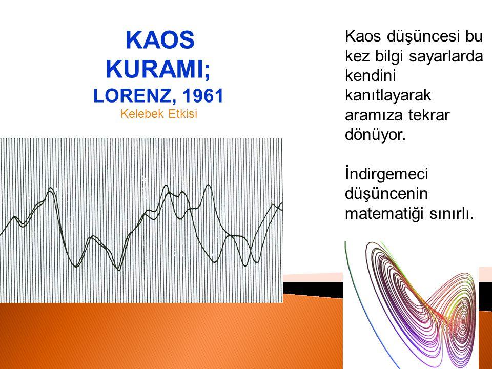 KAOS KURAMI; LORENZ, 1961 Kelebek Etkisi Kaos düşüncesi bu kez bilgi sayarlarda kendini kanıtlayarak aramıza tekrar dönüyor. İndirgemeci düşüncenin ma