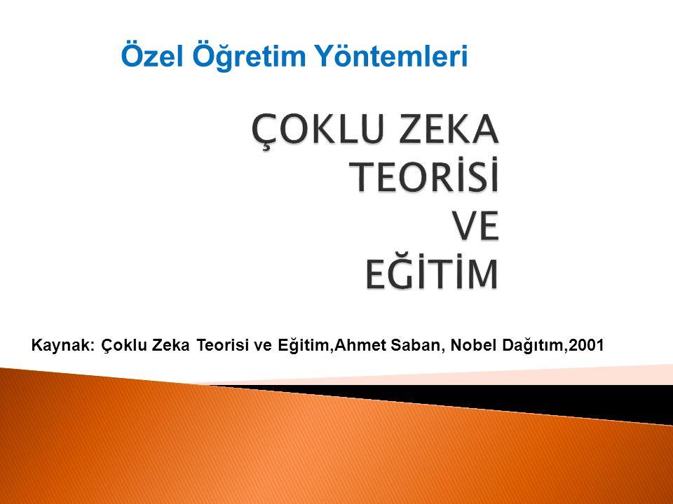 ÇOKLU ZEKA TEORİSİ VE EĞİTİM Kaynak: Çoklu Zeka Teorisi ve Eğitim,Ahmet Saban, Nobel Dağıtım,2001 Özel Öğretim Yöntemleri