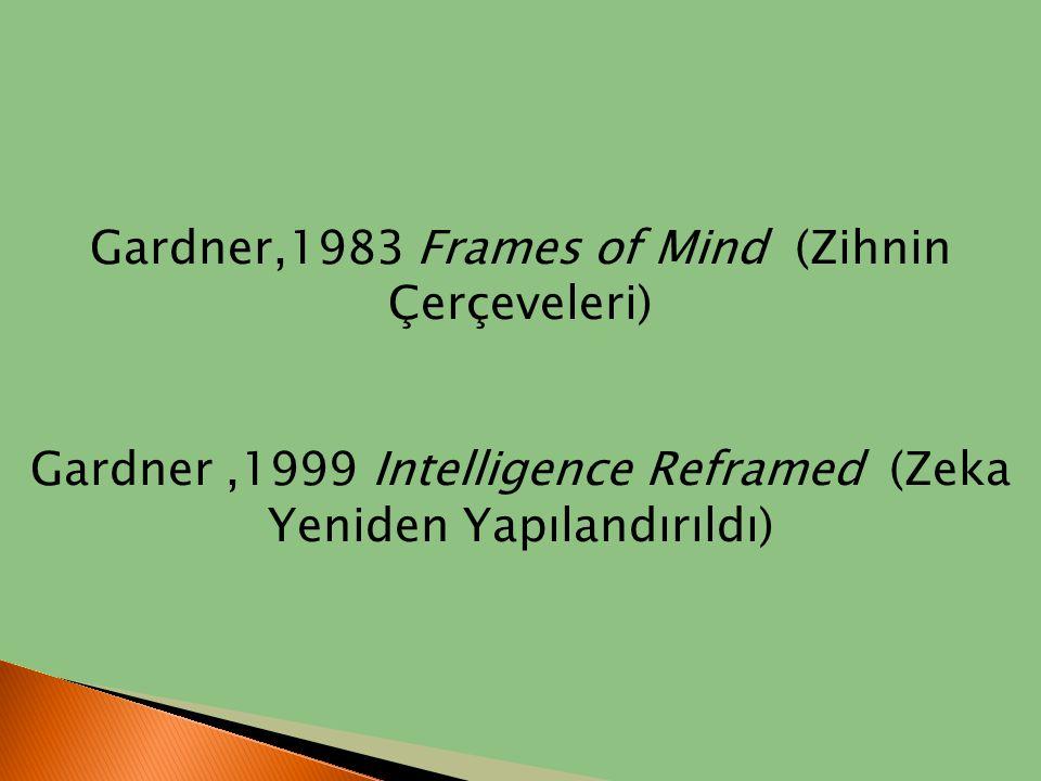 Gardner,1983 Frames of Mind (Zihnin Çerçeveleri) Gardner,1999 Intelligence Reframed (Zeka Yeniden Yapılandırıldı)