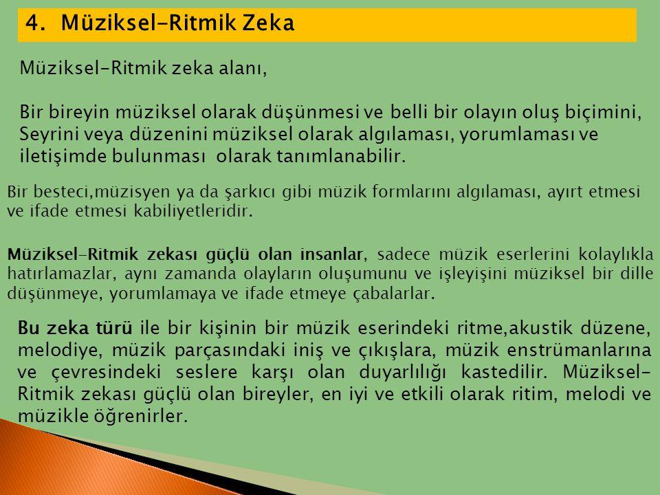 4. Müziksel-Ritmik Zeka Bir besteci,müzisyen ya da şarkıcı gibi müzik formlarını algılaması, ayırt etmesi ve ifade etmesi kabiliyetleridir. Müziksel-R