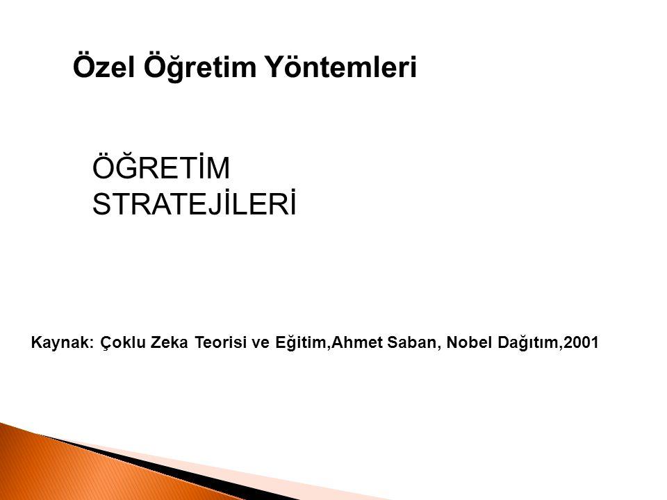 Kaynak: Çoklu Zeka Teorisi ve Eğitim,Ahmet Saban, Nobel Dağıtım,2001 Özel Öğretim Yöntemleri ÖĞRETİM STRATEJİLERİ