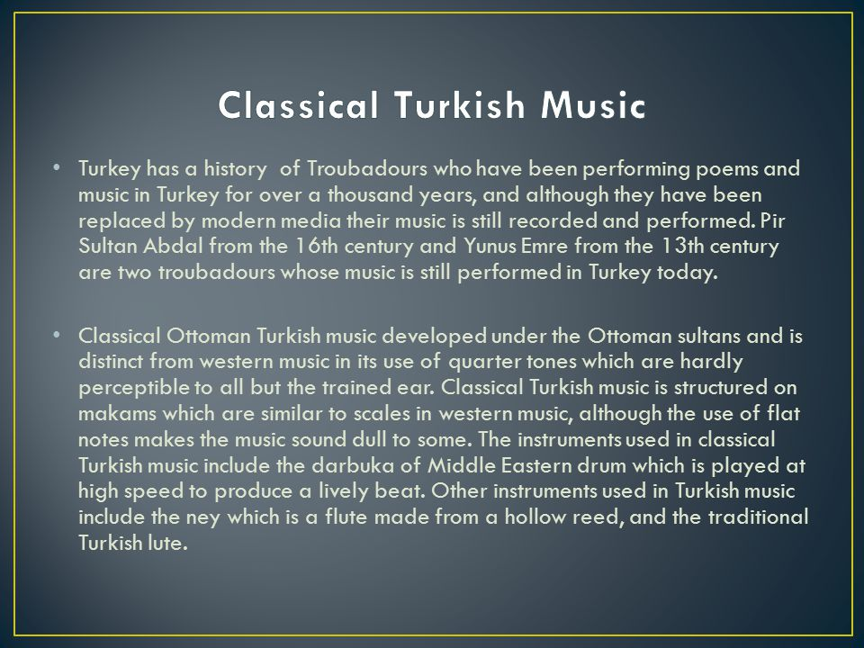 Turkey has a history of Troubadours who have been performing poems and music in Turkey for over a thousand years, and although they have been replaced by modern media their music is still recorded and performed.
