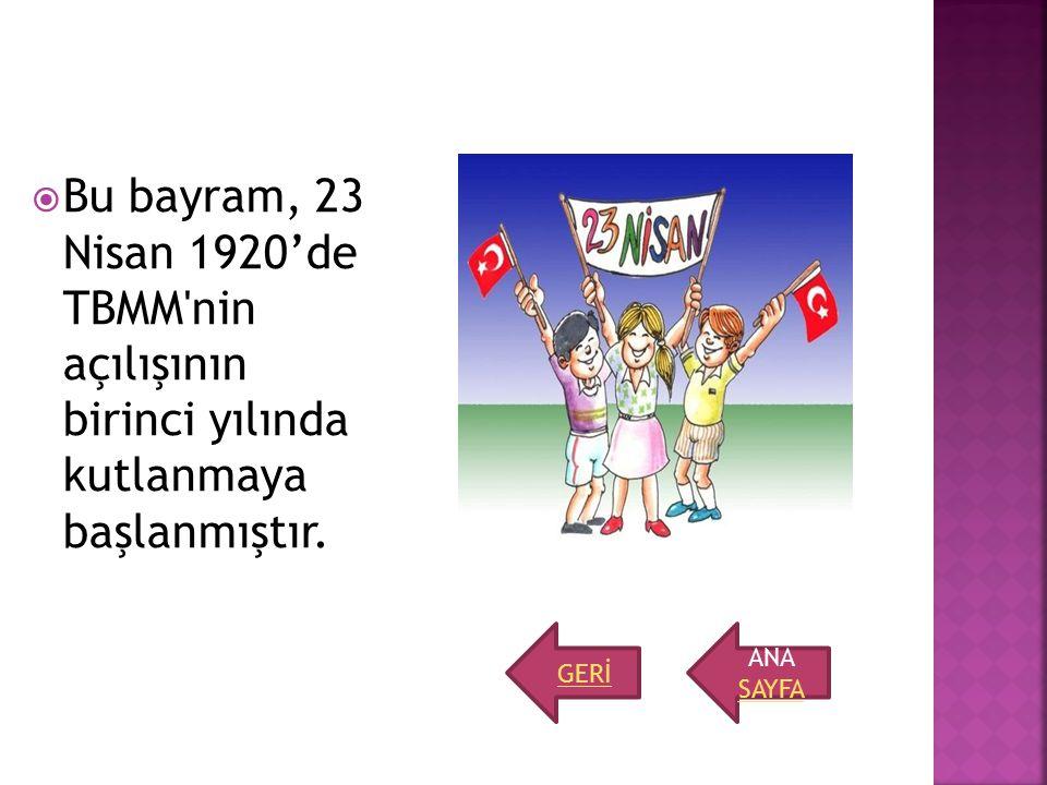  Bu bayram, 23 Nisan 1920'de TBMM'nin açılışının birinci yılında kutlanmaya başlanmıştır. ANA SAYFA GERİ