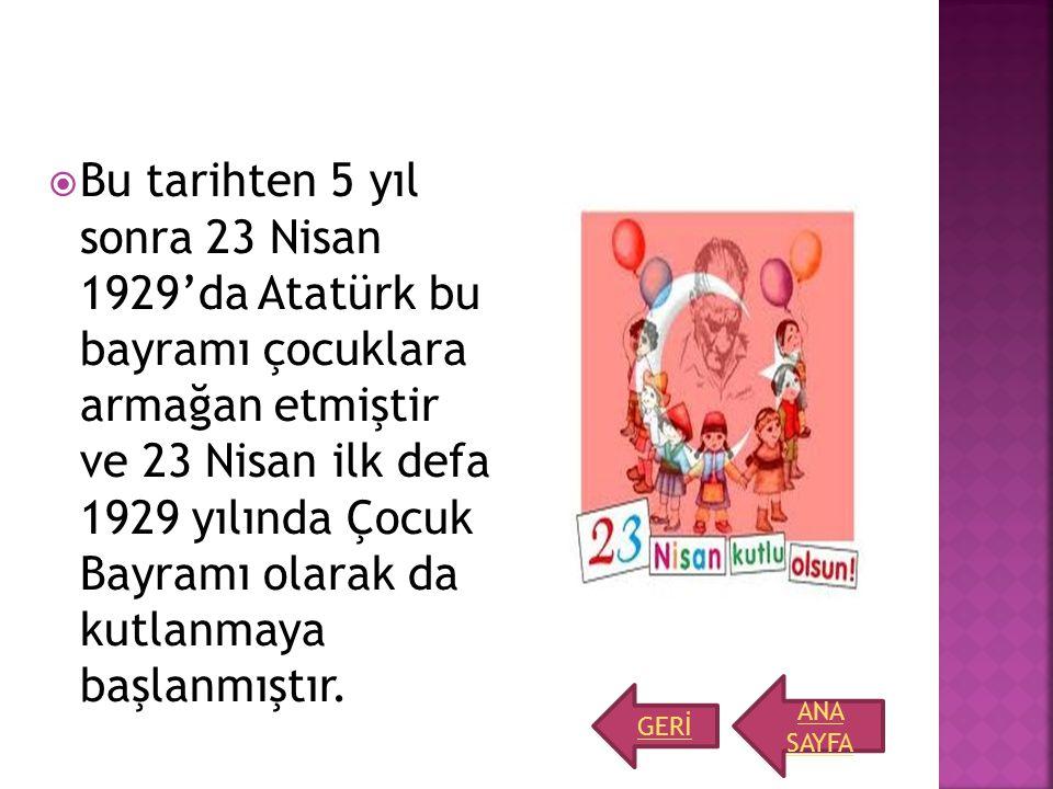  Bu tarihten 5 yıl sonra 23 Nisan 1929'da Atatürk bu bayramı çocuklara armağan etmiştir ve 23 Nisan ilk defa 1929 yılında Çocuk Bayramı olarak da kut
