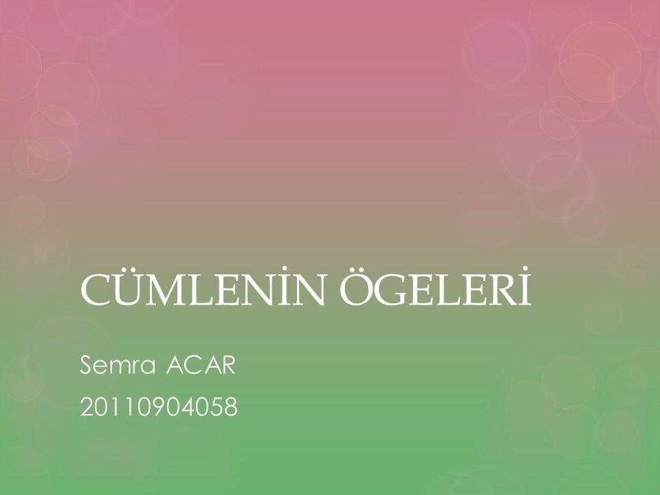 CÜMLENİN ÖGELERİ Semra ACAR 20110904058