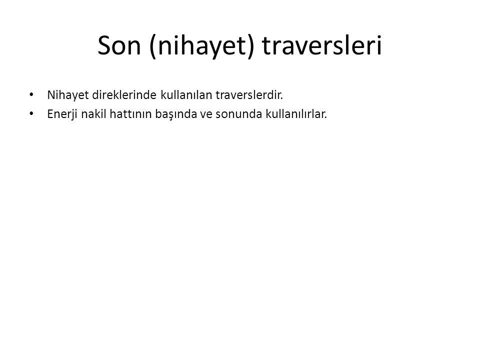 Son (nihayet) traversleri Nihayet direklerinde kullanılan traverslerdir. Enerji nakil hattının başında ve sonunda kullanılırlar.
