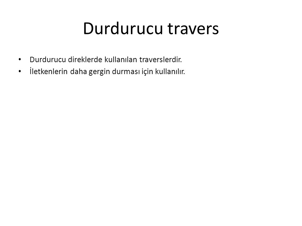 Durdurucu travers Durdurucu direklerde kullanılan traverslerdir. İletkenlerin daha gergin durması için kullanılır.