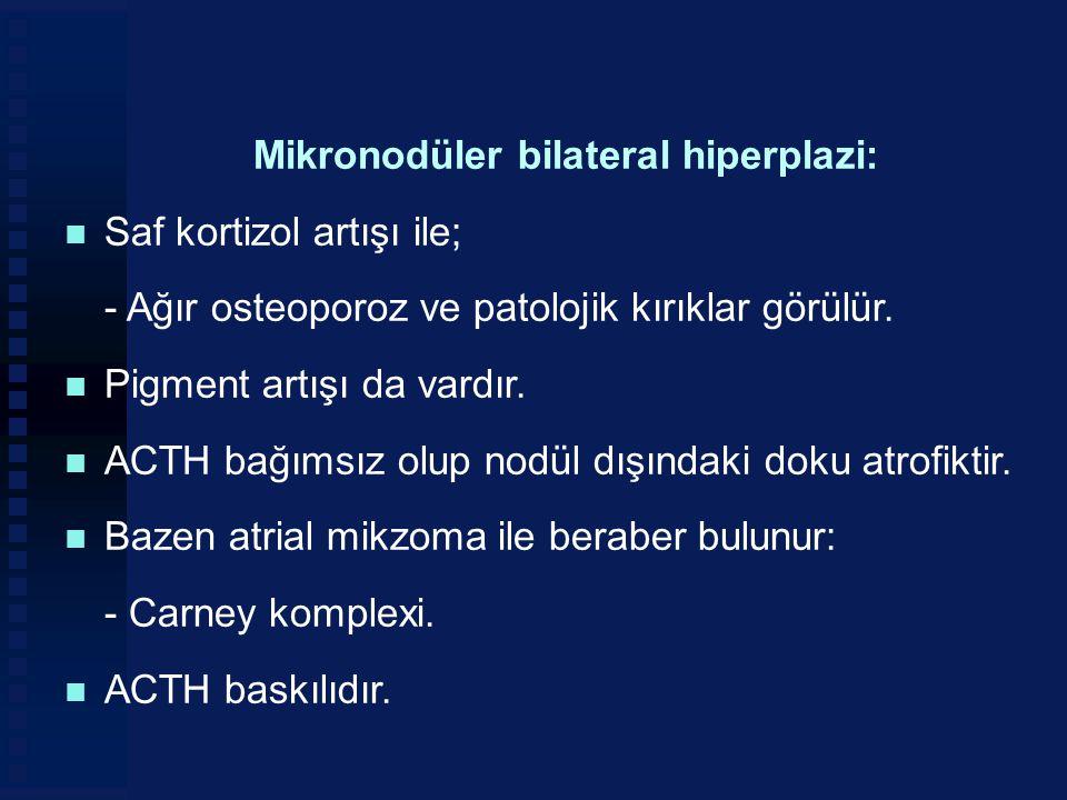 Mikronodüler bilateral hiperplazi: n Saf kortizol artışı ile; - Ağır osteoporoz ve patolojik kırıklar görülür. n Pigment artışı da vardır. n ACTH bağı