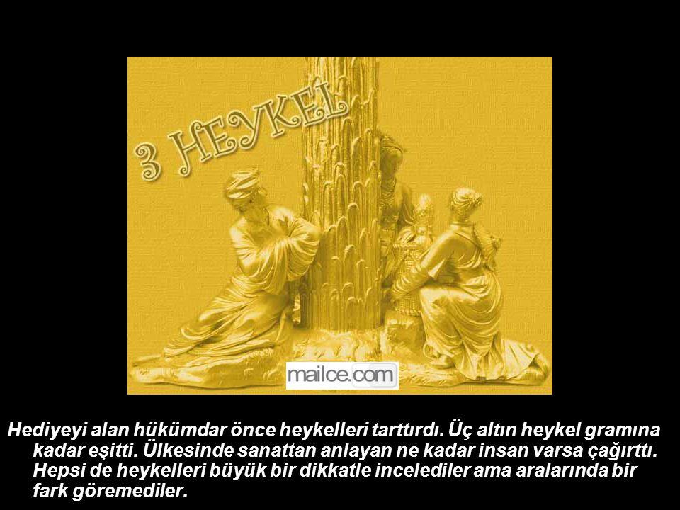 Hediyeyi alan hükümdar önce heykelleri tarttırdı.Üç altın heykel gramına kadar eşitti.