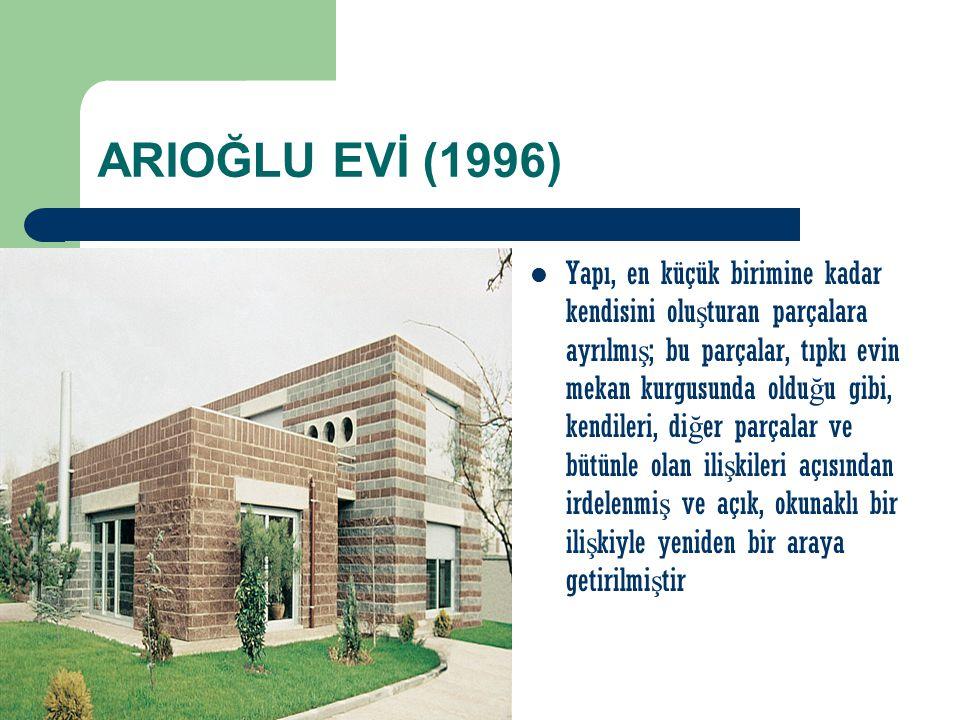 ARIOĞLU EVİ (1996) Yapı, en küçük birimine kadar kendisini olu ş turan parçalara ayrılmı ş ; bu parçalar, tıpkı evin mekan kurgusunda oldu ğ u gibi, k