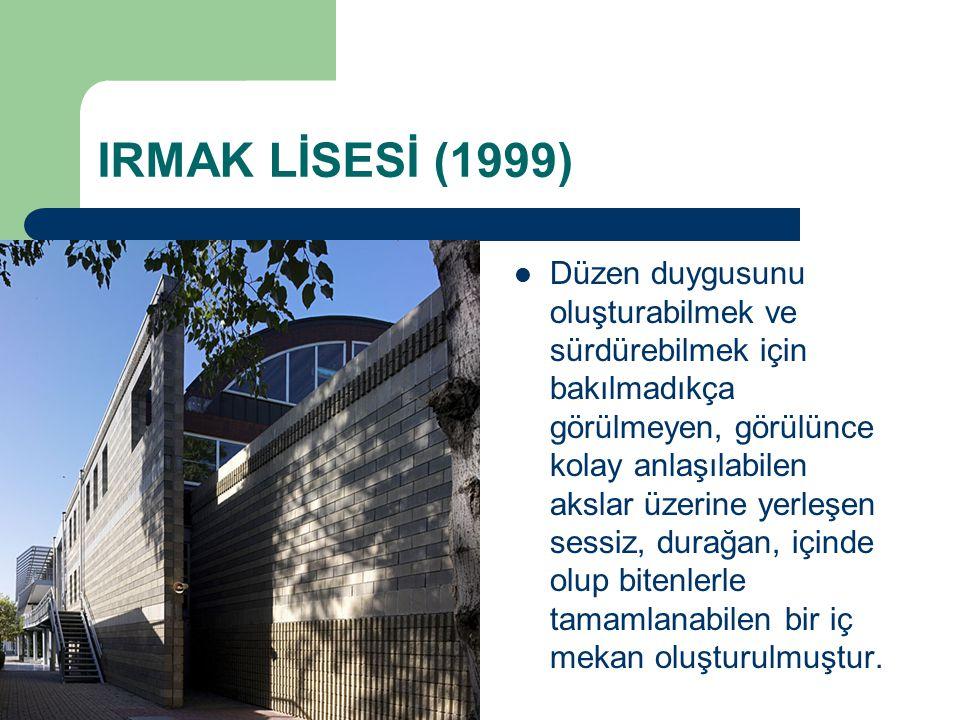IRMAK LİSESİ (1999) Düzen duygusunu oluşturabilmek ve sürdürebilmek için bakılmadıkça görülmeyen, görülünce kolay anlaşılabilen akslar üzerine yerleşe