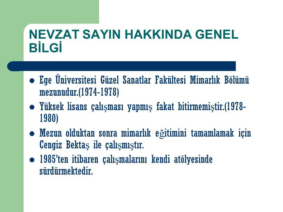 NEVZAT SAYIN HAKKINDA GENEL BİLGİ Ege Üniversitesi Güzel Sanatlar Fakültesi Mimarlık Bölümü mezunudur.(1974-1978) Yüksek lisans çalı ş ması yapmı ş fa